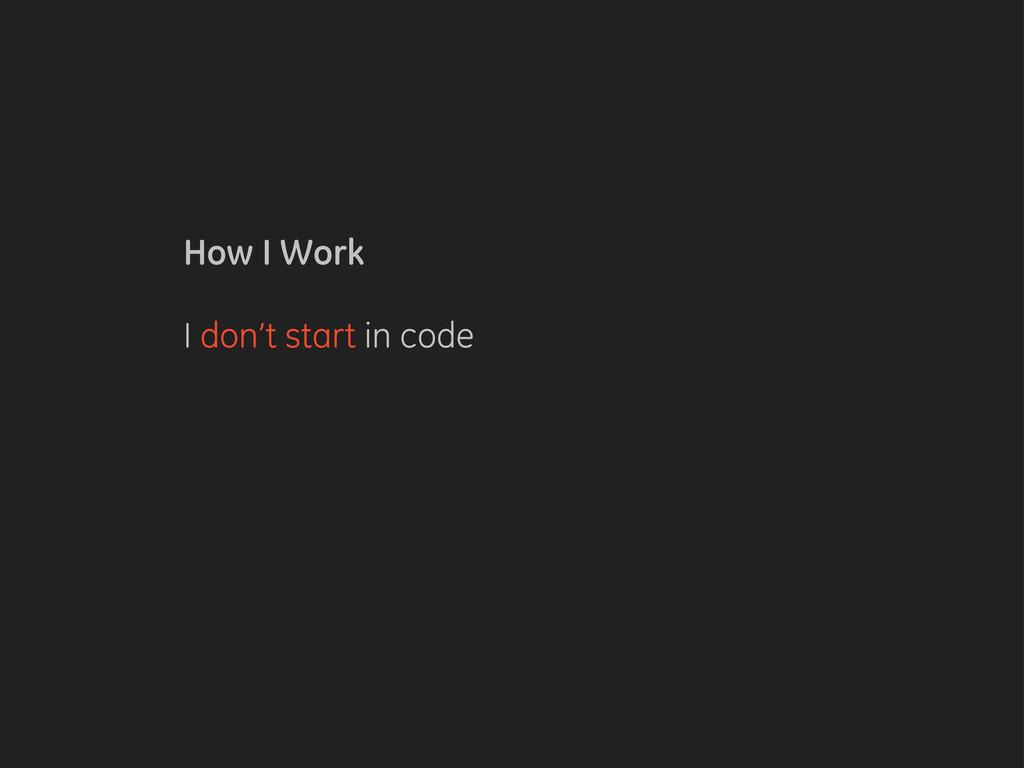 How I Work I don't start in code