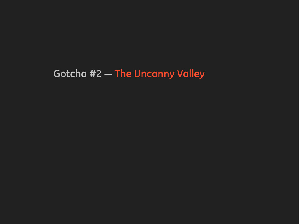 Gotcha #2 — The Uncanny Valley