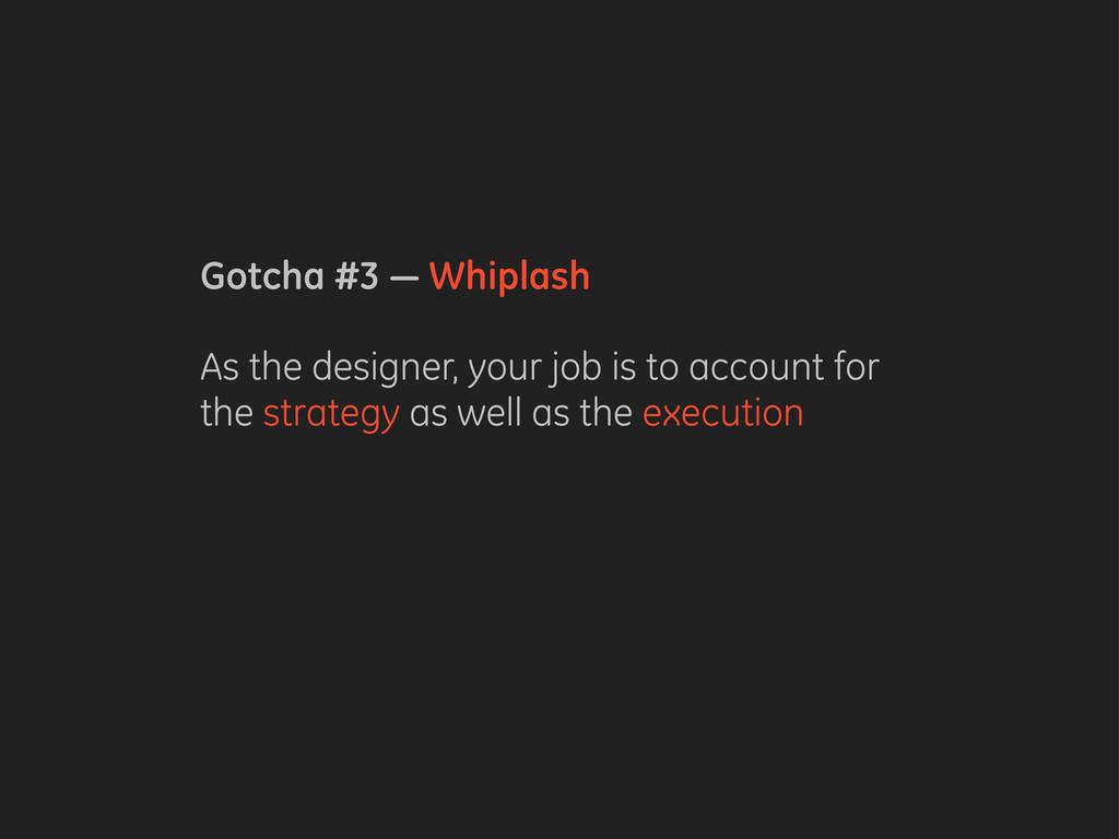 Gotcha #3 — Whiplash As the designer, your job ...