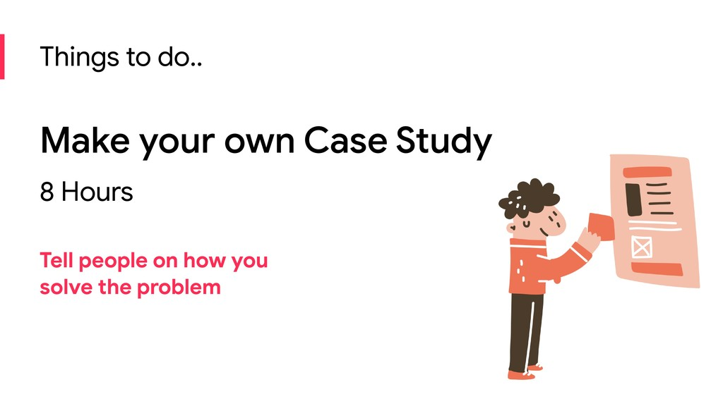 Things to do.. Make your own Case Study 8 Hours...
