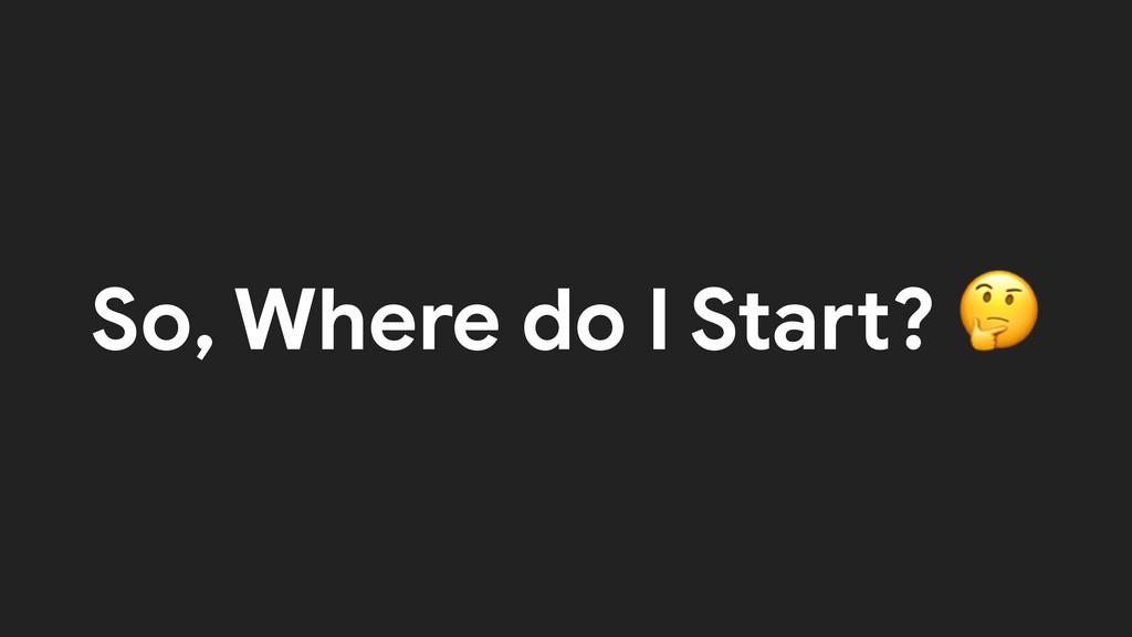 So, Where do I Start?