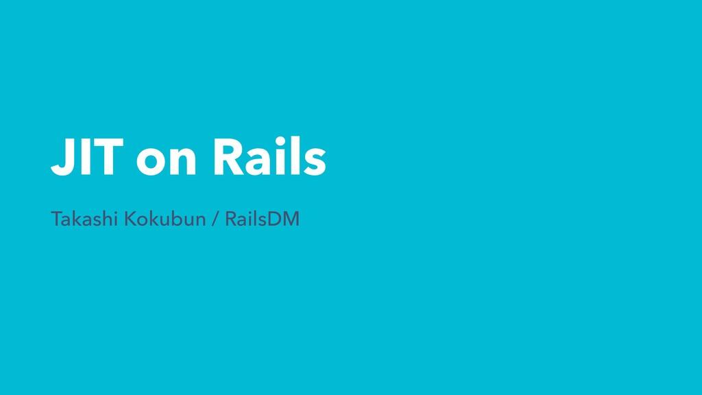 JIT on Rails Takashi Kokubun / RailsDM