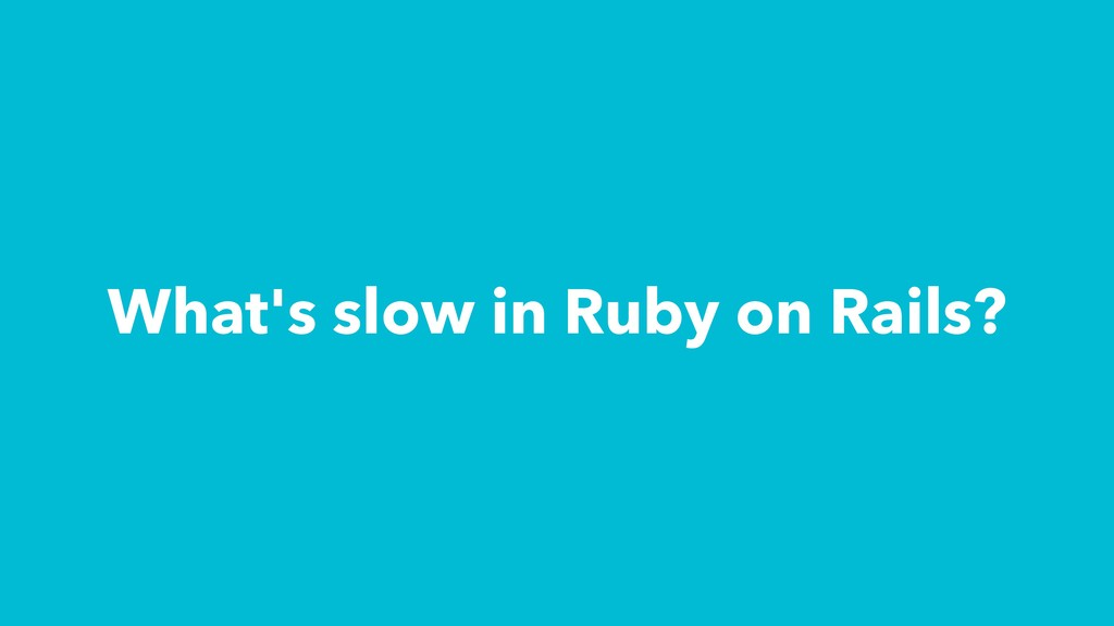 What's slow in Ruby on Rails?