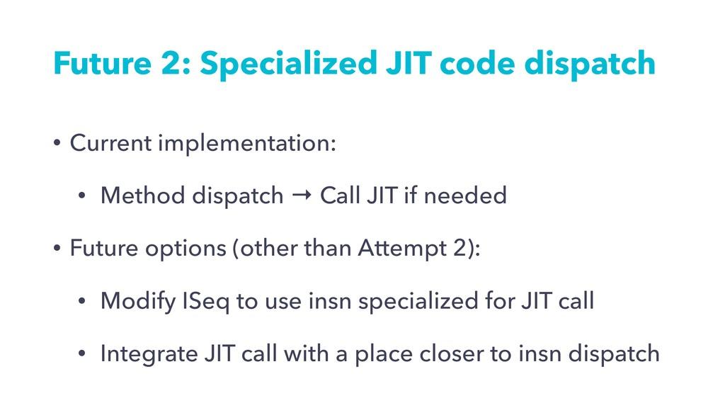 Future 2: Specialized JIT code dispatch • Curre...