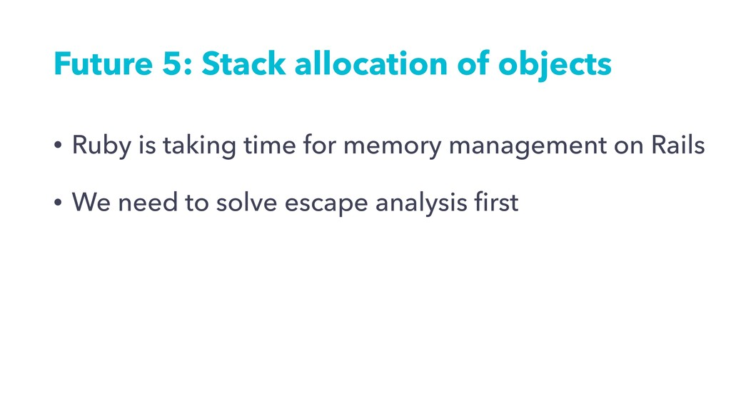 Future 5: Stack allocation of objects • Ruby is...
