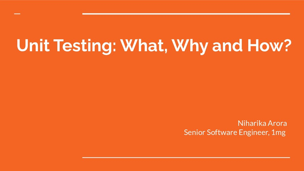 Unit Testing: What, Why and How? Niharika Arora...