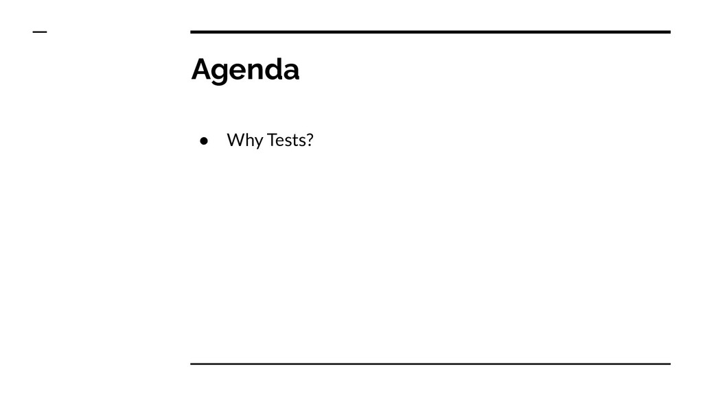 Agenda ● Why Tests?