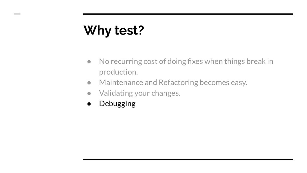 Why test? ● No recurring cost of doing fixes whe...