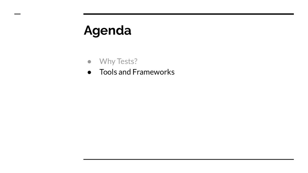 Agenda ● Why Tests? ● Tools and Frameworks