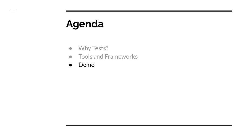 Agenda ● Why Tests? ● Tools and Frameworks ● De...