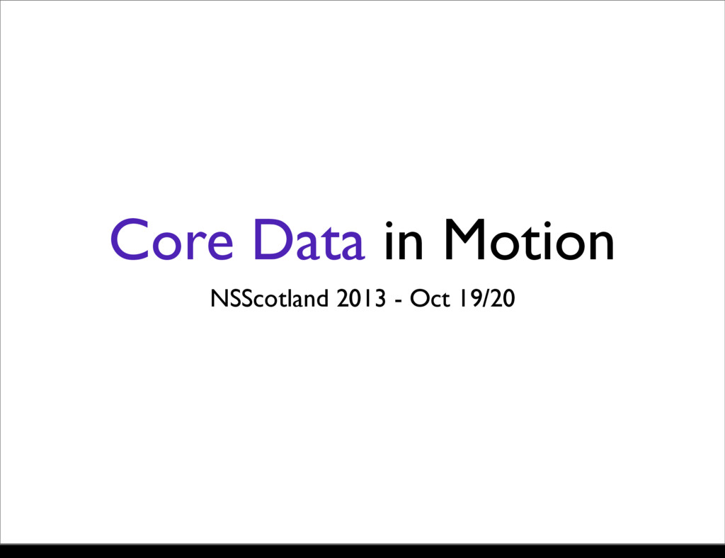 Core Data in Motion NSScotland 2013 - Oct 19/20...