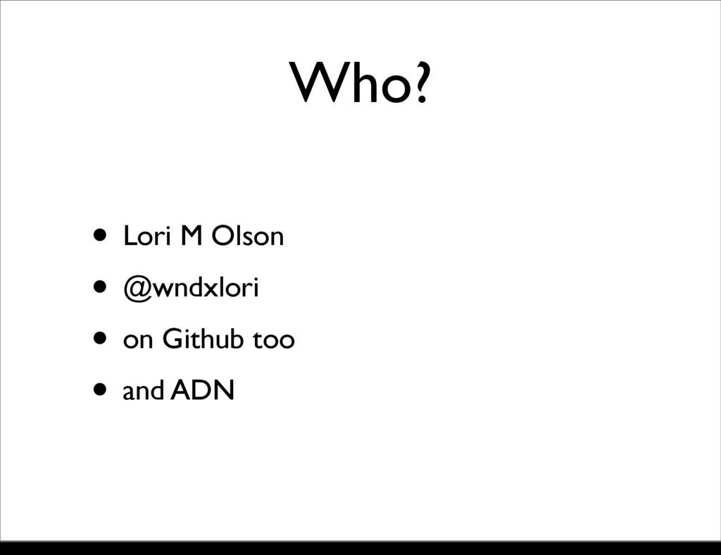 Who? • Lori M Olson • @wndxlori • on Github too...