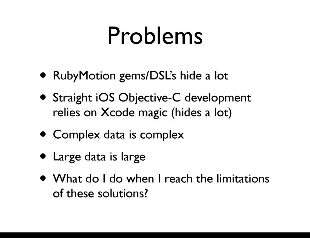 Problems • RubyMotion gems/DSL's hide a lot • S...