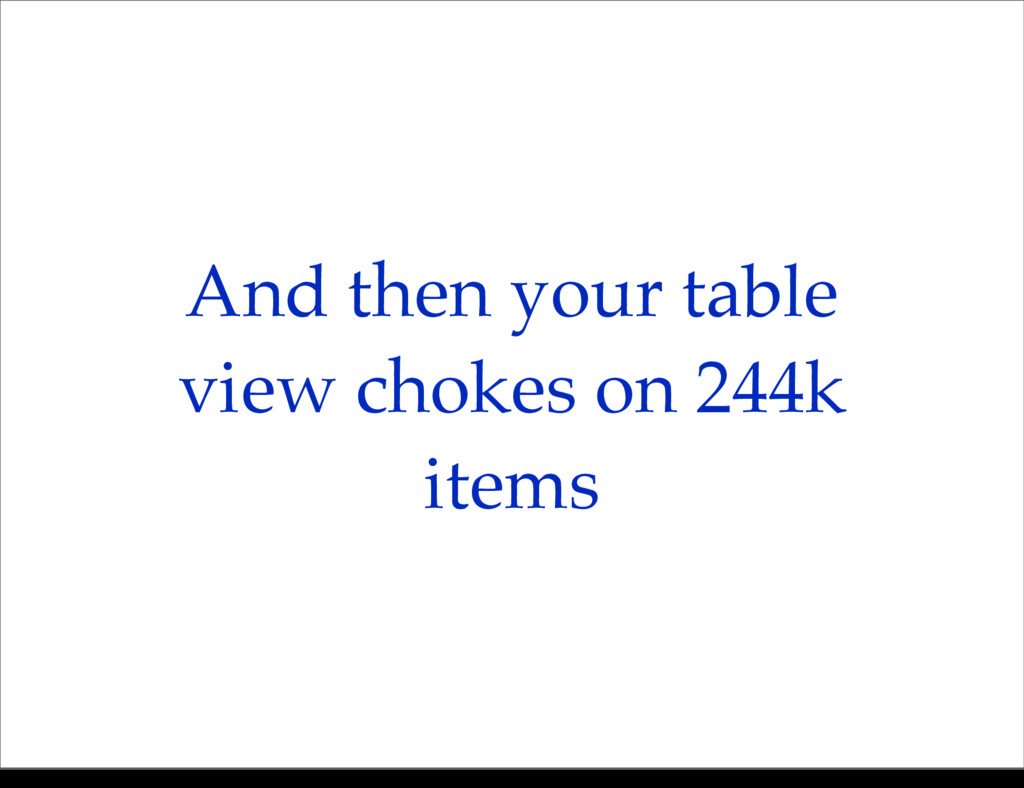 And then your table view chokes on 244k items M...