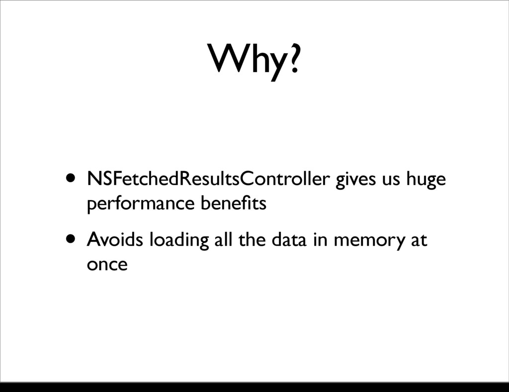 Why? • NSFetchedResultsController gives us huge...