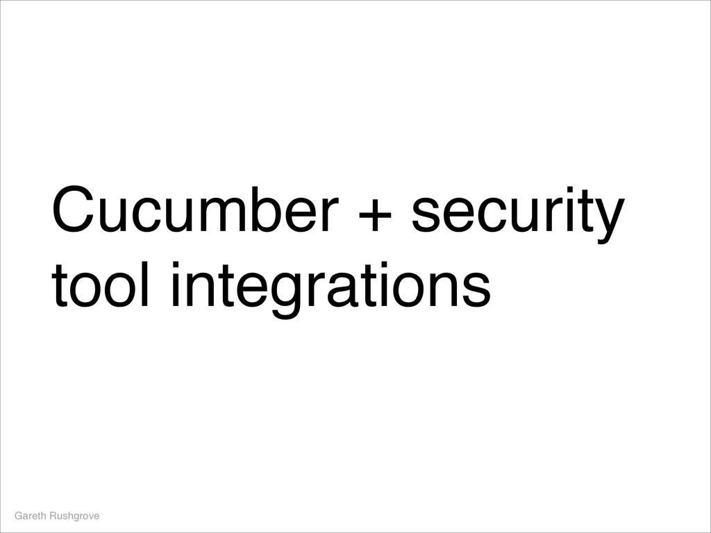 Cucumber + security tool integrations Gareth Ru...