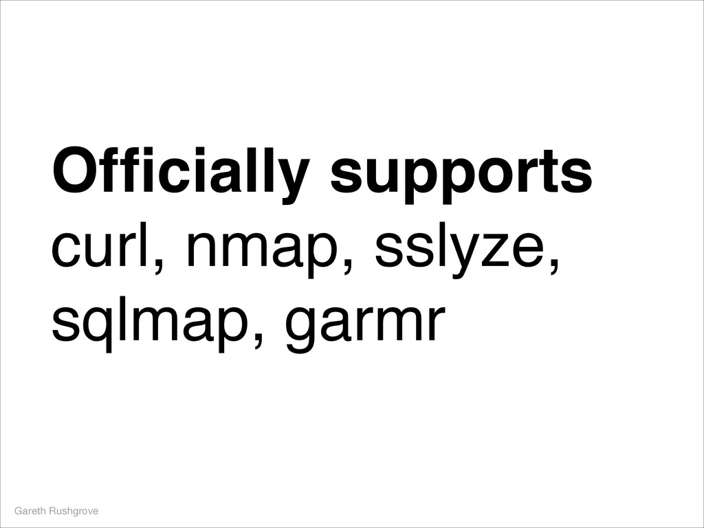 Officially supports! curl, nmap, sslyze, sqlmap,...