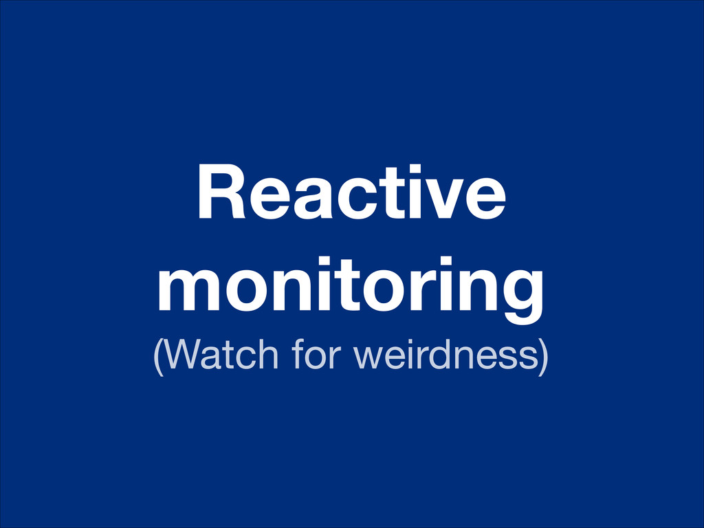 Reactive monitoring (Watch for weirdness)