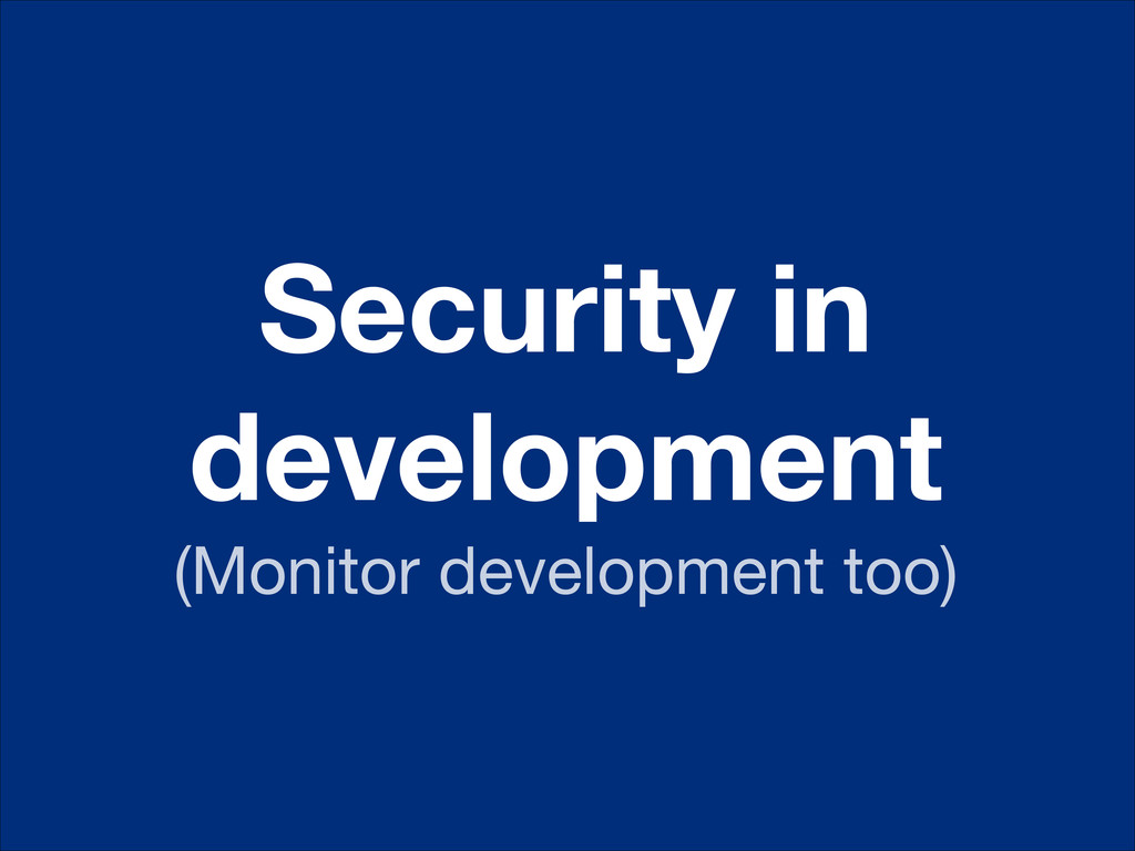 Security in development (Monitor development to...