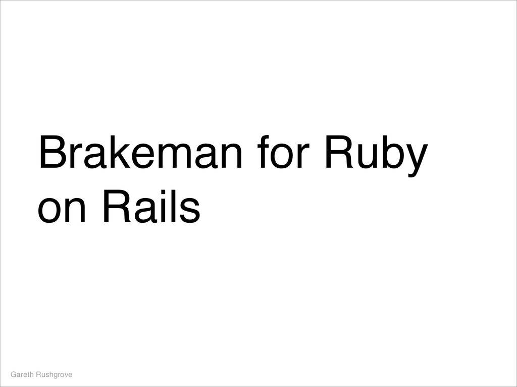 Brakeman for Ruby on Rails Gareth Rushgrove