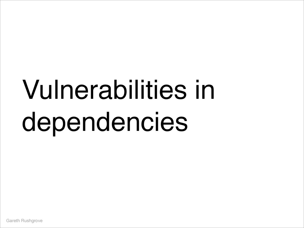 Vulnerabilities in dependencies Gareth Rushgrove