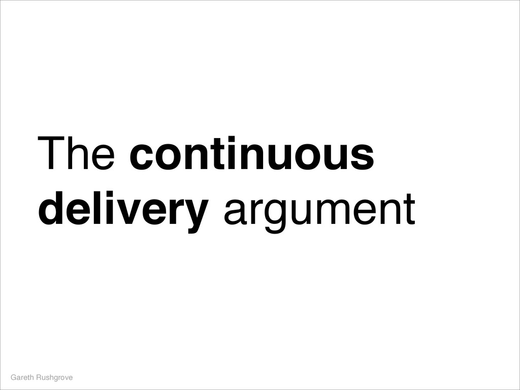 The continuous delivery argument Gareth Rushgro...