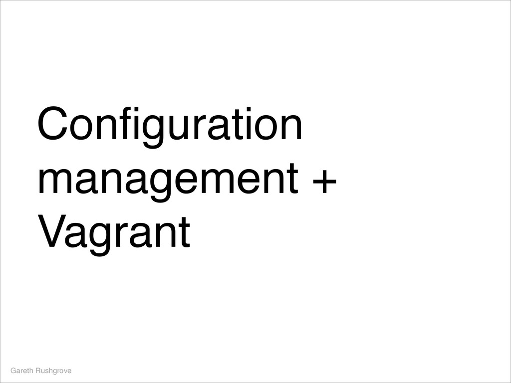 Configuration management + Vagrant Gareth Rushgr...