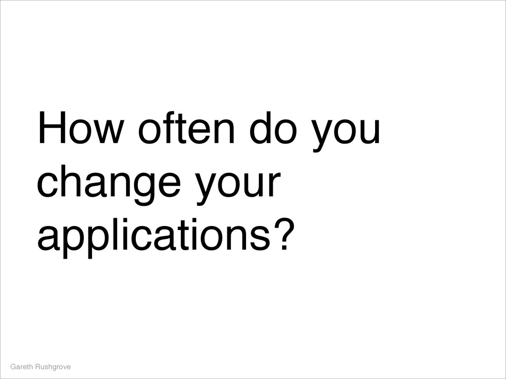 How often do you change your applications? Gare...