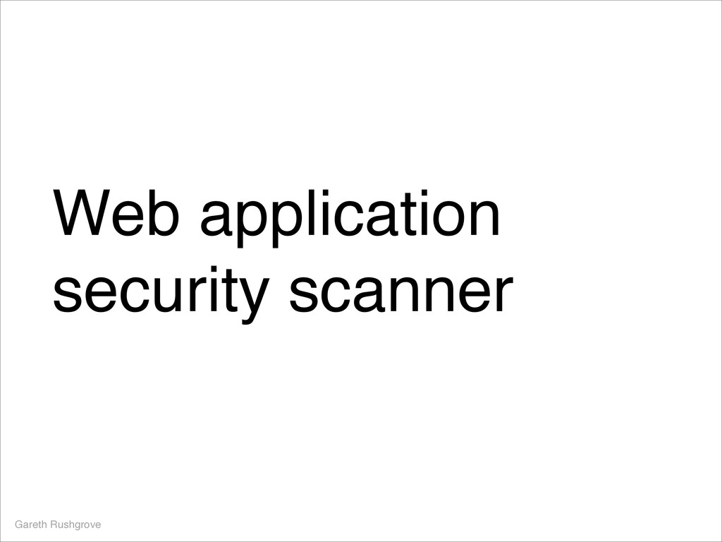 Web application security scanner Gareth Rushgro...