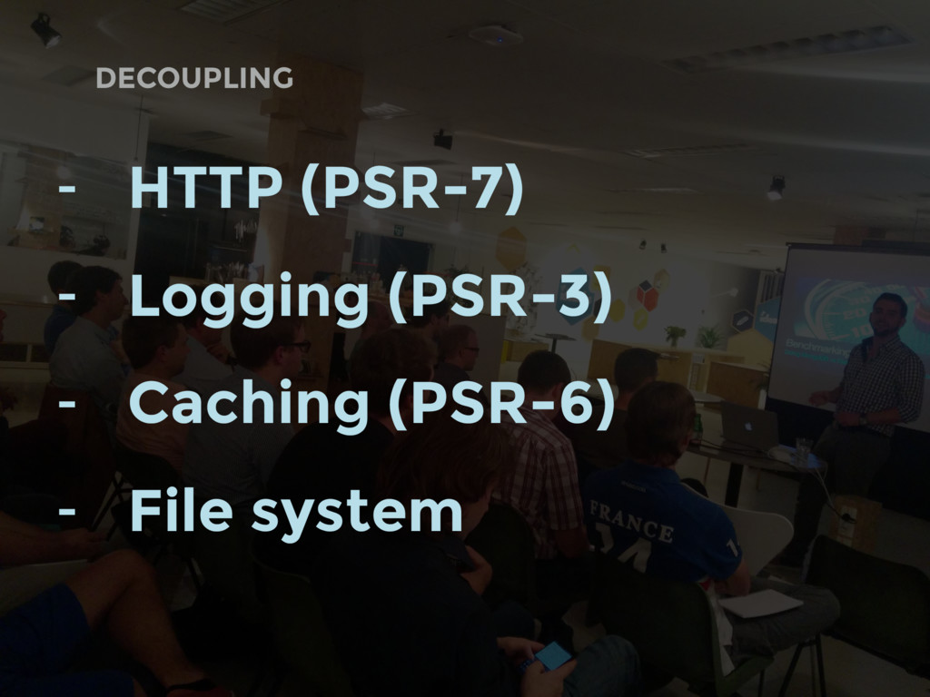 DECOUPLING - HTTP (PSR-7) - Logging (PSR-3) - C...