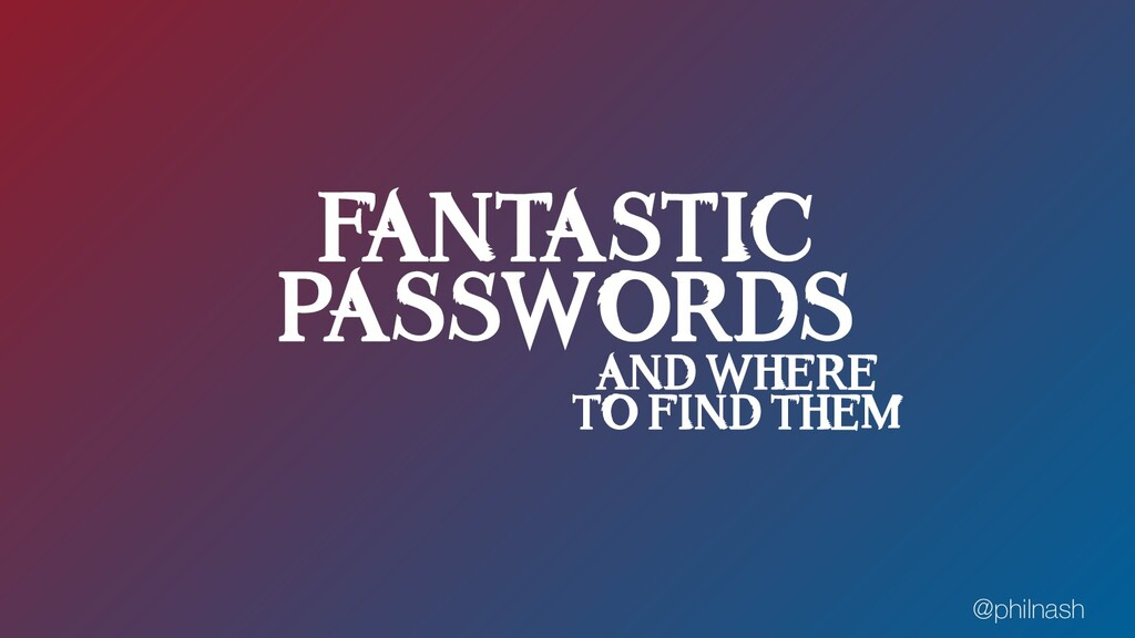 FANTASTIC PASSWORDS AND WHERE TO FIND THEM @phi...