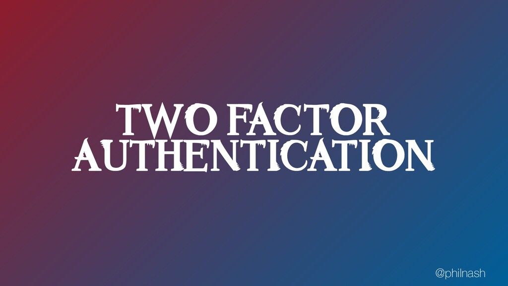 TWO FACTOR AUTHENTICATION @philnash