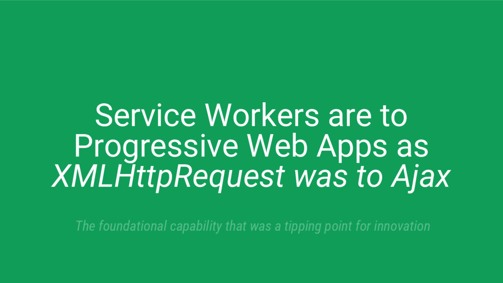 Service Workers are to Progressive Web Apps as ...