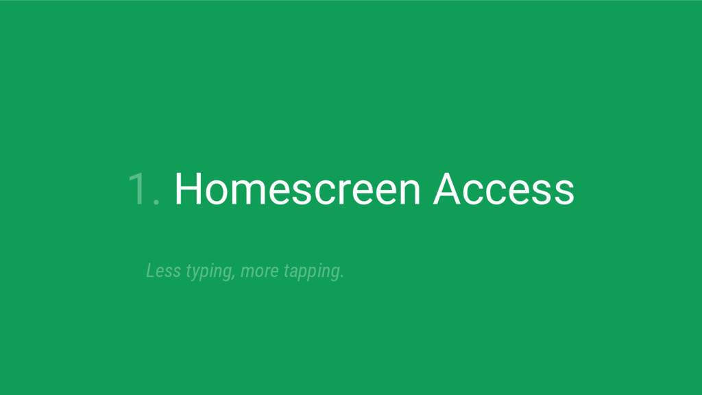 1. Homescreen Access Less typing, more tapping.