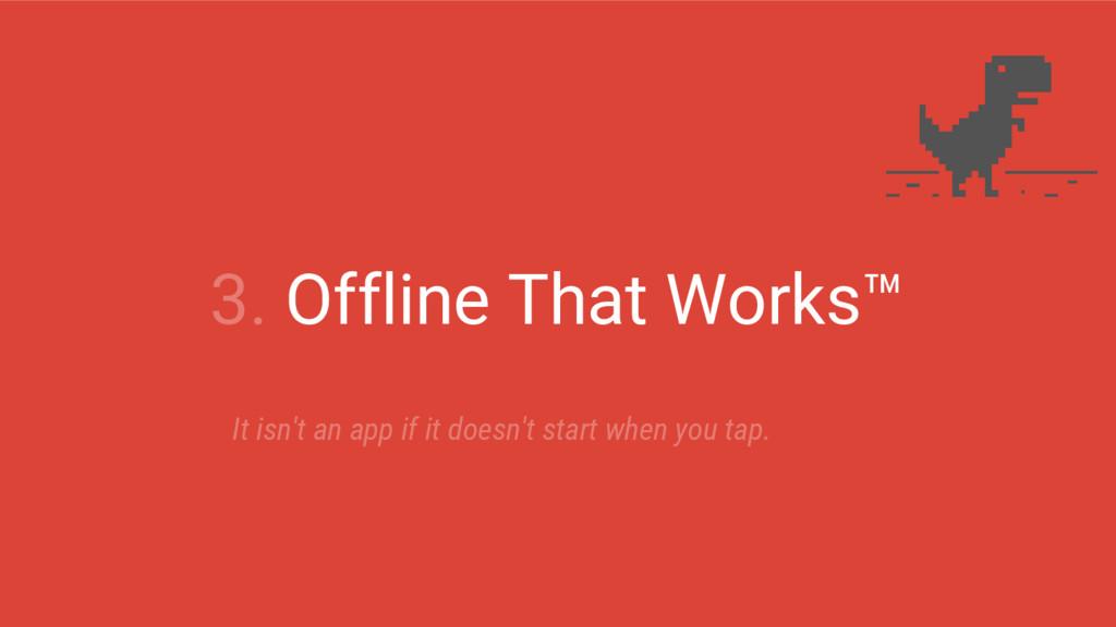 3. Offline That Works™ It isn't an app if it do...