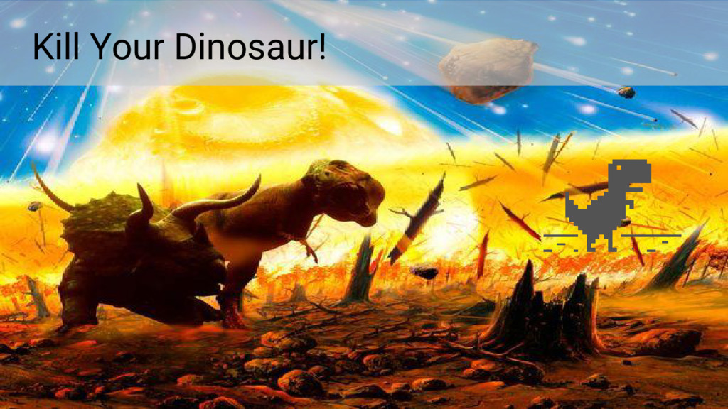 Kill Your Dinosaur!