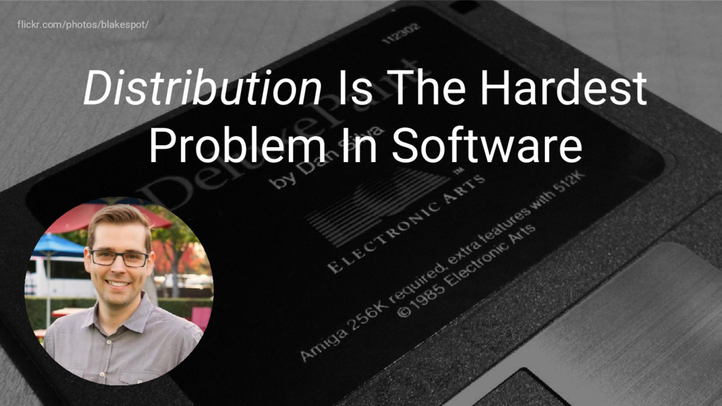Distribution Is The Hardest Problem In Software...