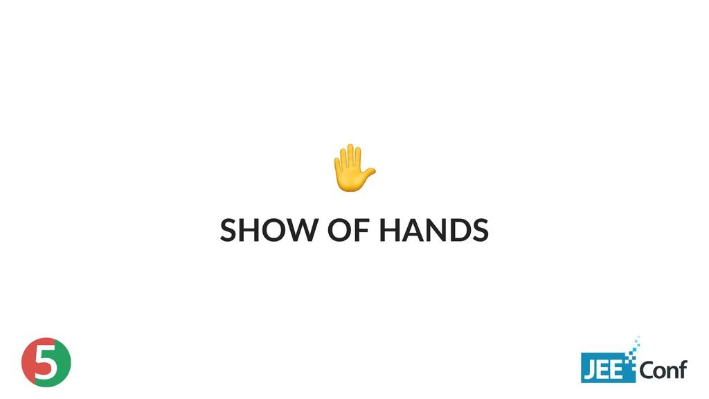 5 ✋ SHOW OF HANDS