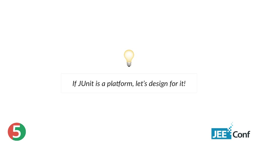 5 If JUnit is a pla orm, let's design for it!