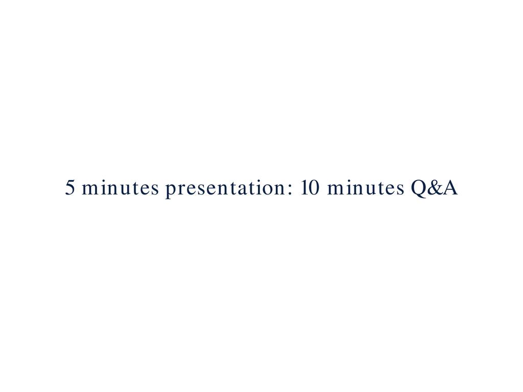 5 minutes presentation: 10 minutes Q&A