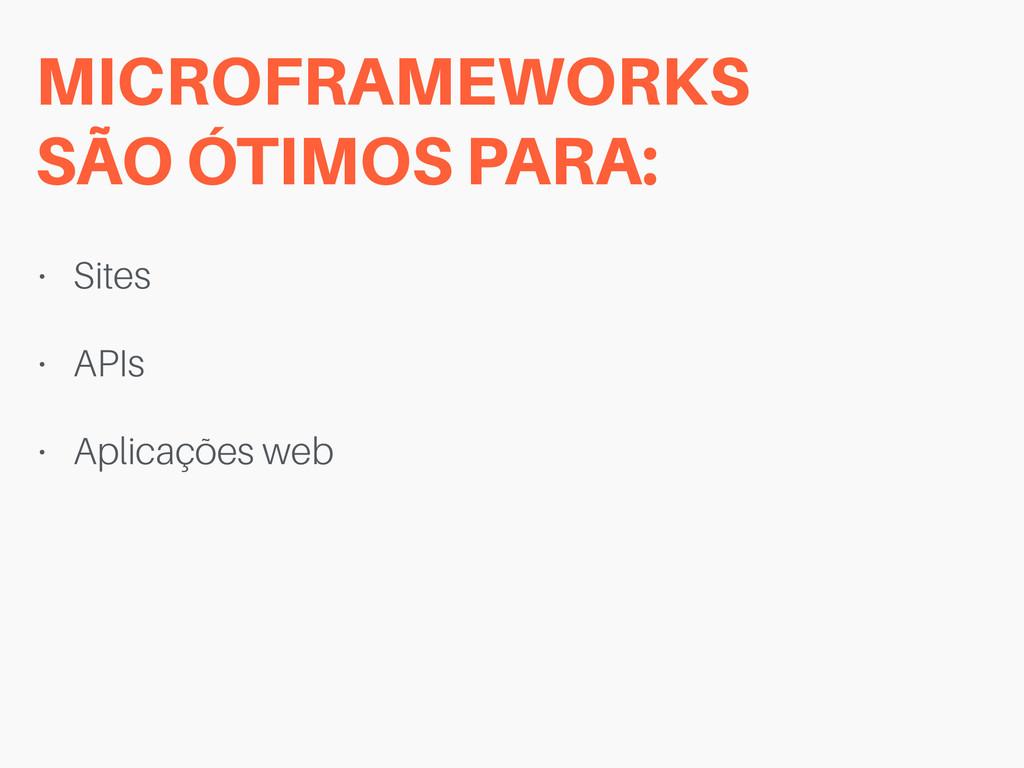 MICROFRAMEWORKS  SÃO ÓTIMOS PARA: • Sites • AP...