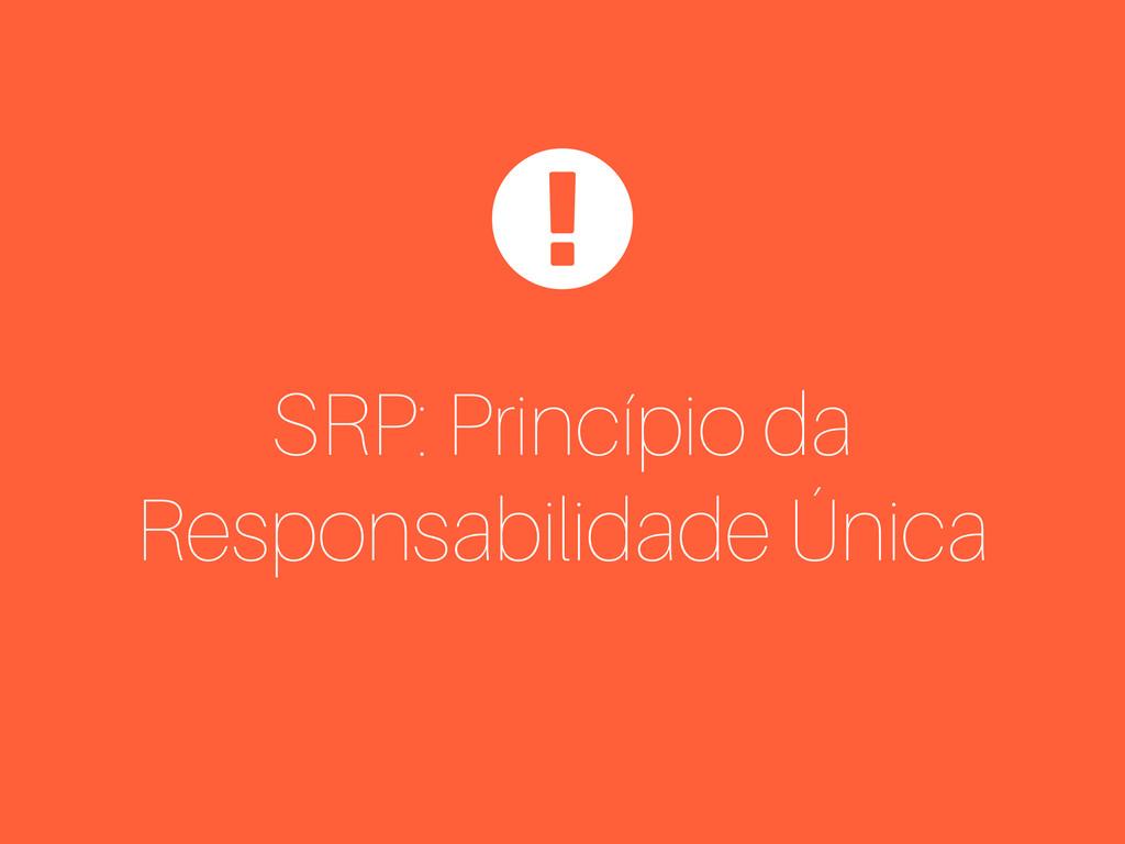 SRP: Princípio da Responsabilidade Única $