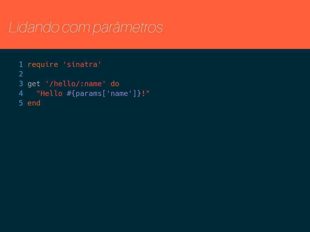 Lidando com parâmetros 1 require 'sinatra' 2 3 ...