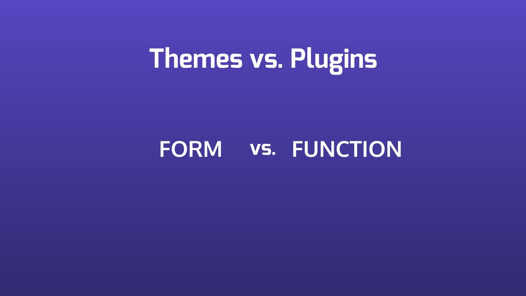 Themes vs. Plugins FORM FUNCTION vs.