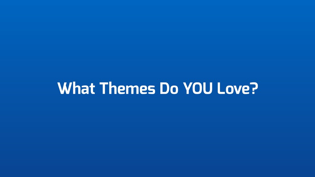 What Themes Do YOU Love?