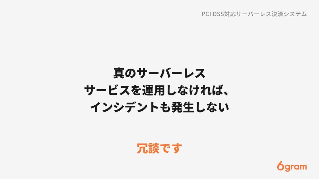 真のサーバーレス サービスを運⽤しなければ、 インシデントも発⽣しない 冗談です PCI DS...