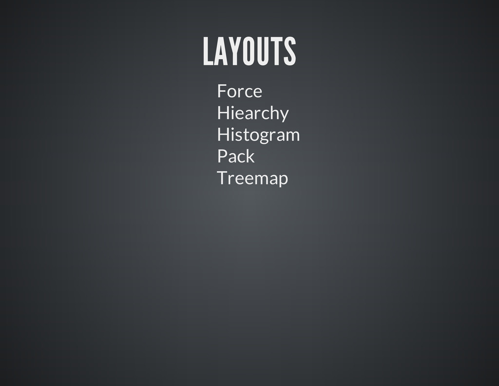 LAYOUTS Force Hiearchy Histogram Pack Treemap
