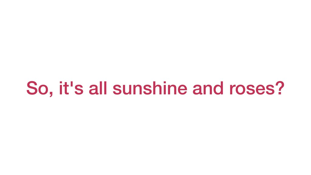 So, it's all sunshine and roses?