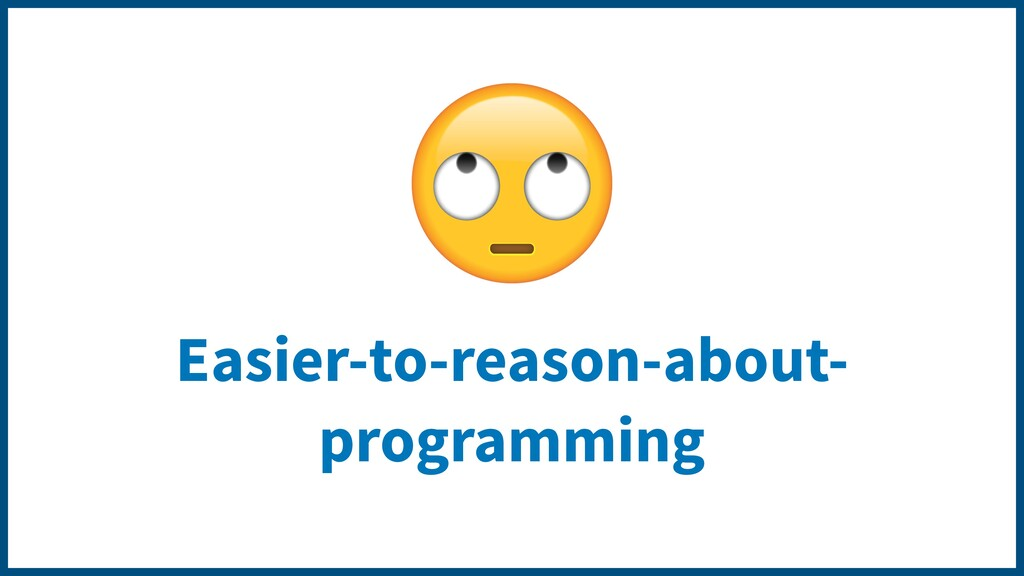 Easier-to-reason-about- programming