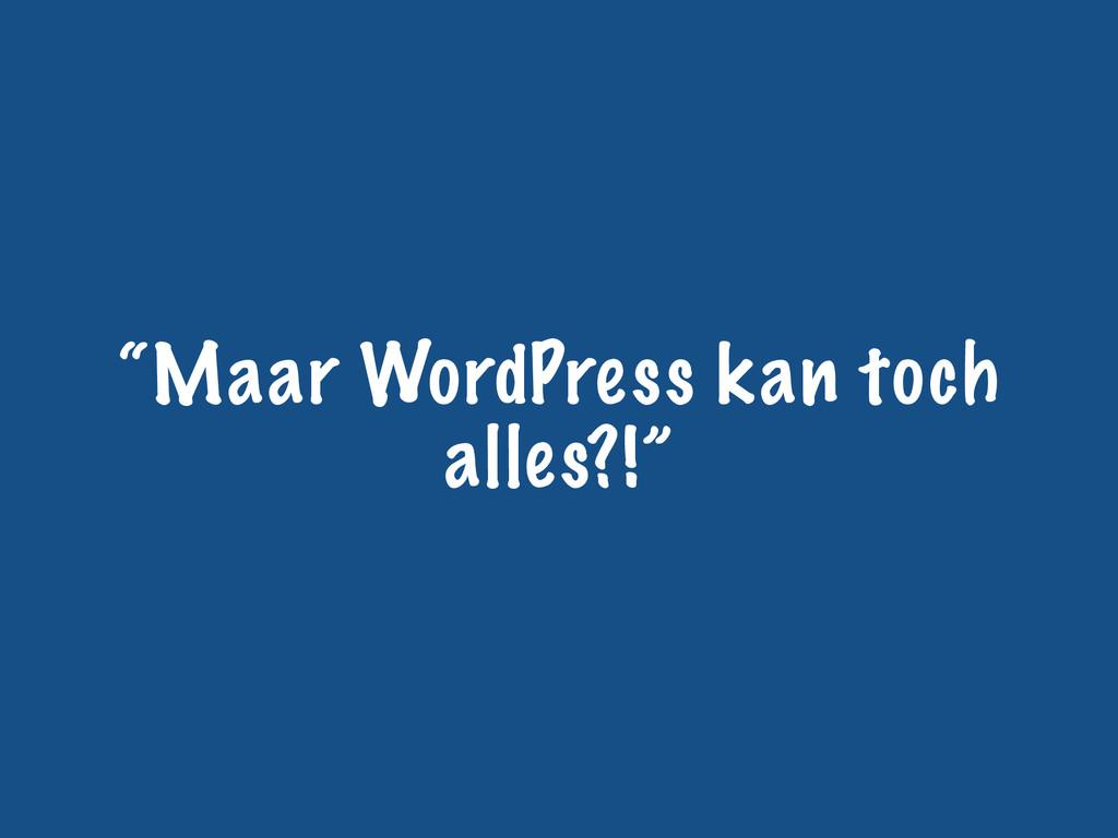 """Maar WordPress kan toch alles?!"""